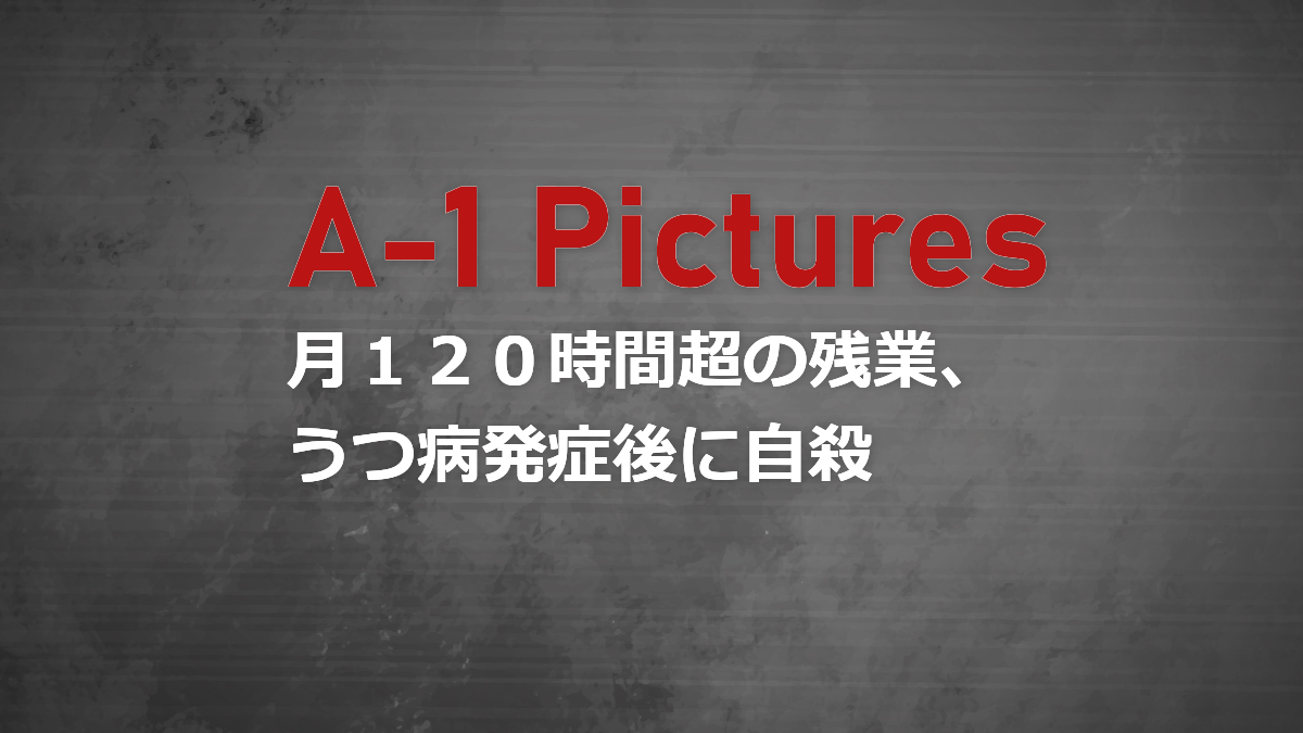 【A-1 Pictures】月100時間超の残業、うつ病発症後に自殺