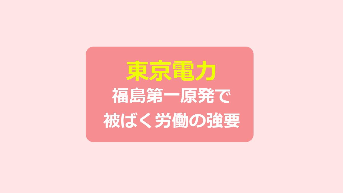 【東京電力】福島第一原発で被ばく労働の強要