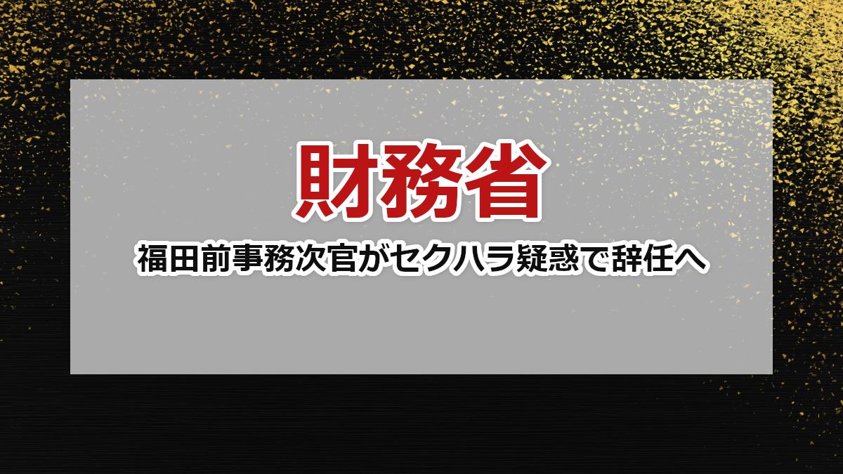 【財務省】福田前事務次官がセクハラ疑惑で辞任へ